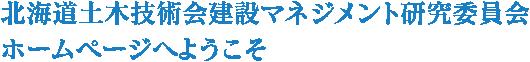 北海道土木技術会建設マネジメント研究委員会ホームページへようこそ